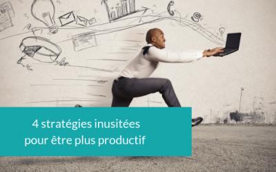 4 stratégies inusitées  pour être plus productif